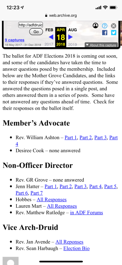 A screen shot of adfruidry.org from the Way Back Machine. Text on the page include links with each person's name and reads: The ballot for ADF Elections 2018 is coming out soon, and some of the candidates have taken the time to answer questions posed by the membership. Included below are the Mother Grove Candidates, and the links to their responses if they've answered questions. Some answered the questions posed in a single post, and others answered them in a series of posts. Some have not answered any questions ahead of time. Check for their responses on the ballot itself. Member's Advocate Rev. William Ashton – Part 1, Part 2, Part 3, Part 4 Desiree Cook – none answered Non-Officer Director Rev. GR Grove – none answered Jenn Hatter – Part 1, Part 2, Part 3, Part 4, Part 5, Part 6, Part 7 Hobbes – All Responses Lauren Mart – All Responses Rev. Matthew Rutledge – in ADF Forums Vice Arch-Druid Rev. Jan Avende – All Reponses Rev. Sean Harbaugh – Election Bio